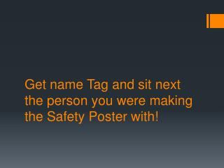 Get name Tag and sit next the person you were making the Safety Poster with!