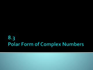 8.3 Polar Form of Complex Numbers