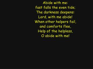 Abide with me: fast falls the even tide; The darkness deepens: Lord, with me abide!