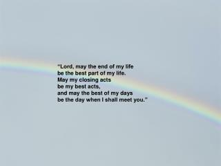 """""""Lord, may the end of my life be the best part of my life. May my closing acts be my best acts,"""