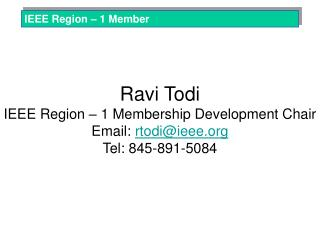 Ravi Todi IEEE Region – 1 Membership Development Chair Email:  rtodi@ieee Tel: 845-891-5084