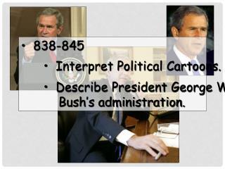 838-845   Interpret Political Cartoons.   Describe President George W.