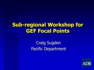 Sub-regional Workshop for GEF Focal Points