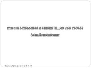WHEN IS A WEAKNESS A STRENGTH OR VICE VERSA  Adam Brandenburger