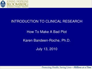 INTRODUCTION TO CLINICAL RESEARCH How To Make A Bad Plot Karen Bandeen-Roche, Ph.D. July 13, 2010