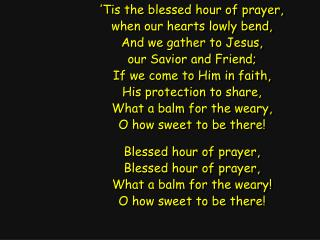 'Tis the blessed hour of prayer, when our hearts lowly bend, And we gather to Jesus,