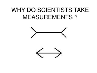 WHY DO SCIENTISTS TAKE MEASUREMENTS ?