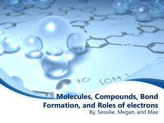 Molecules, Compounds, Bond Formation, and Roles of electrons