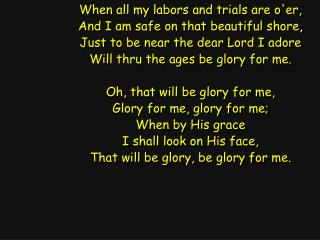 When all my labors and trials are o'er, And I am safe on that beautiful shore,