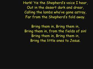 Hark! 'tis the Shepherd's voice I hear, Out in the desert dark and drear,