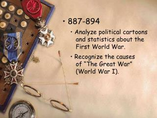887-894  Analyze political cartoons    and statistics about the    First World War.