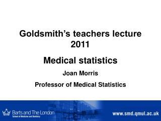 Goldsmith's teachers lecture 2011 Medical statistics Joan Morris Professor of Medical Statistics