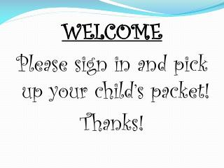 WELCOME Please  sign in and pick up your  child's packet! Thanks !