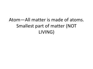 Atom—All matter is made of atoms.  Smallest part of matter (NOT LIVING)