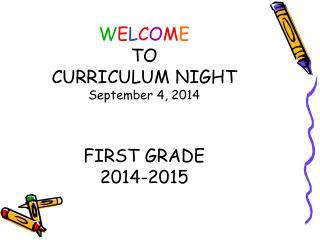 W E L C O M E TO CURRICULUM NIGHT September 4, 2014 FIRST GRADE 2014-2015