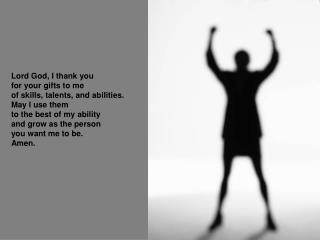Lord God, I thank you for your gifts to me of skills, talents, and abilities. May I use them