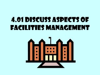 4.01 Discuss aspects of facilities management