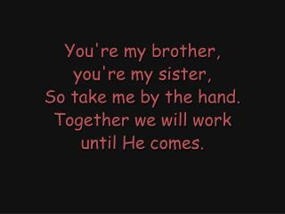 You're my brother, you're my sister, So take me by the hand. Together we will work until He comes.