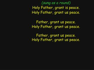 (sung as a round) Holy Father, grant is peace. Holy Father, grant us peace.