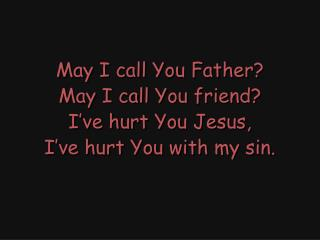 May I call You Father? May I call You friend? I've hurt You Jesus, I've hurt You with my sin.