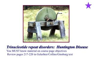 Trinucleotide repeat disorders:  Huntington Disease You MUST know material on course page objectives   Review pages 217-