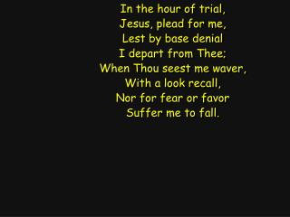 In the hour of trial, Jesus, plead for me, Lest by base denial I depart from Thee;