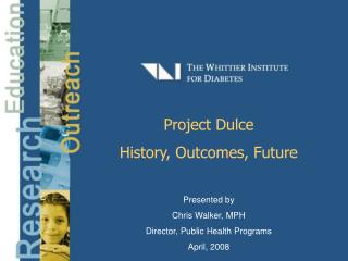 Project Dulce History, Outcomes, Future Presented by Chris Walker, MPH