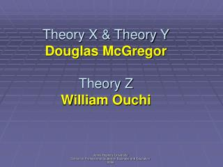 Theory X & Theory Y Douglas McGregor Theory Z William Ouchi