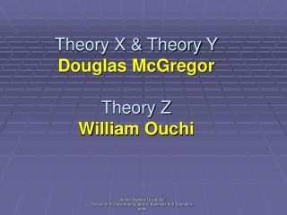 Theory X & Theory Y Douglas McGregor Theory Z William Ouchi