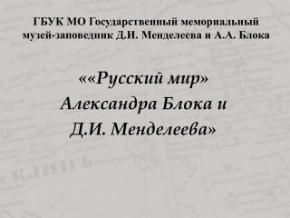 ГБУК МО Государственный мемориальный  музей-заповедник Д.И . Менделеева и А.А.  Блока