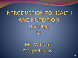 INTRODUCTION TO HEALTH AND NUTRITION Unit Plan  for Ms. Williams 2 nd  grade class