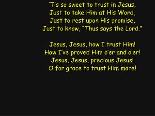 'Tis so sweet to trust in Jesus, Just to take Him at His Word, Just to rest upon His promise,