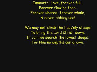 Immortal Love, forever full, Forever flowing free, Forever shared, forever whole,