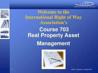 Welcome to the International Right of Way Association's Course 703 Real Property Asset Management