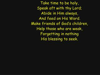 Take time to be holy, Speak oft with thy Lord; Abide in Him always, And feed on His Word.