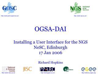 OGSA-DAI Installing a User Interface for the NGS NeSC, Edinburgh 17 Jan 2006 Richard Hopkins