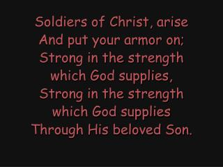 Soldiers of Christ, arise And put your armor on; Strong in the strength