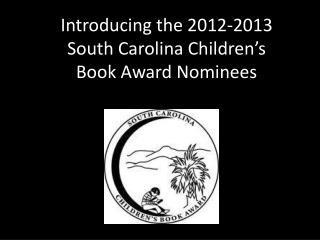 Introducing the 2012-2013  South Carolina Children ' s  Book Award Nominees