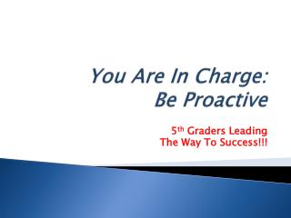 You Are In Charge: Be Proactive