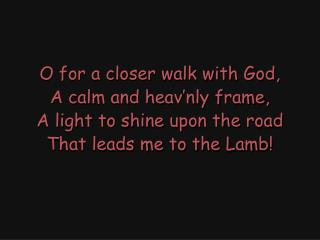 O for a closer walk with God, A calm and heav'nly frame, A light to shine upon the road