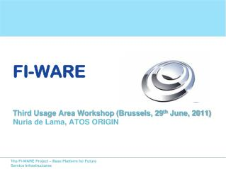 FI-WARE Third Usage Area Workshop (Brussels, 29 th  June, 2011) Nuria de Lama, ATOS ORIGIN