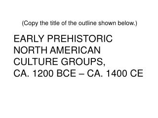 EARLY PREHISTORIC NORTH AMERICAN CULTURE GROUPS,  CA. 1200 BCE � CA. 1400 CE
