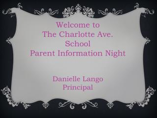 Welcome to The Charlotte Ave. S chool Parent Information Night Danielle Lango Principal