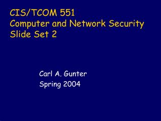 CIS/TCOM 551 Computer and Network Security Slide Set 2