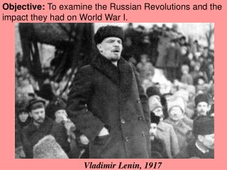Objective:  To examine the Russian Revolutions and the impact they had on World War I.