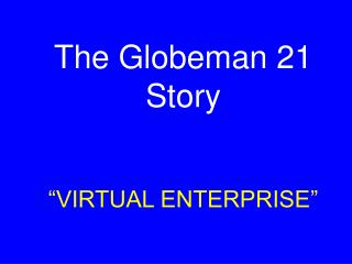 "The Globeman 21 Story ""VIRTUAL ENTERPRISE"""
