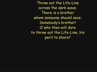 Throw out the Life-Line across the dark wave; There is a brother whom someone should save;