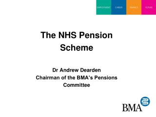 The NHS Pension Scheme  Dr Andrew Dearden Chairman of the BMA s Pensions Committee