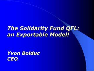The Solidarity Fund QFL:  an Exportable Model! Yvon Bolduc CEO