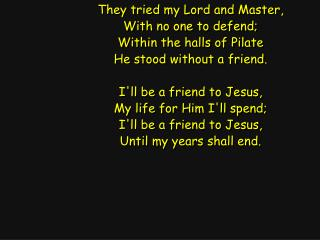 They tried my Lord and Master, With no one to defend; Within the halls of Pilate
